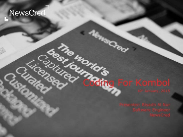 Coding For Kombol 10h January, 2015 Presenter: Riyadh Al Nur Software Engineer NewsCred