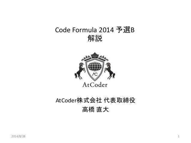 Code Formula 2014 予選B 解説  AtCoder株式会社 代表取締役  高橋 直大  2014/8/28  1