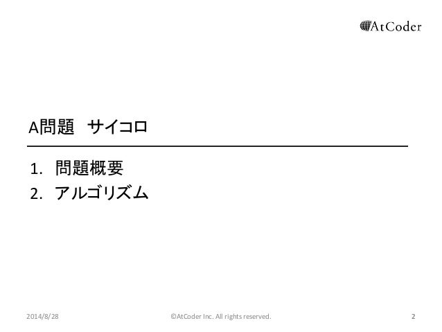 ©AtCoder Inc. All rights reserved.  2  A問題 サイコロ  1.問題概要  2.アルゴリズム  2014/8/28