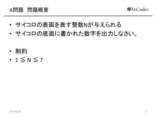 A問題 問題概要  •サイコロの表面を表す整数Nが与えられる  •サイコロの底面に書かれた数字を出力しなさい。  •制約  •1 ≦ N ≦ 7  2014/8/28  3