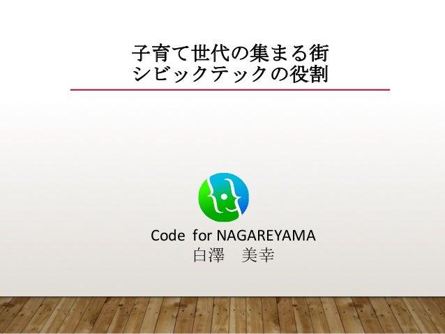 Code    for  NAGAREYAMA 白澤 美幸 子育て世代の集まる街 シビックテックの役割