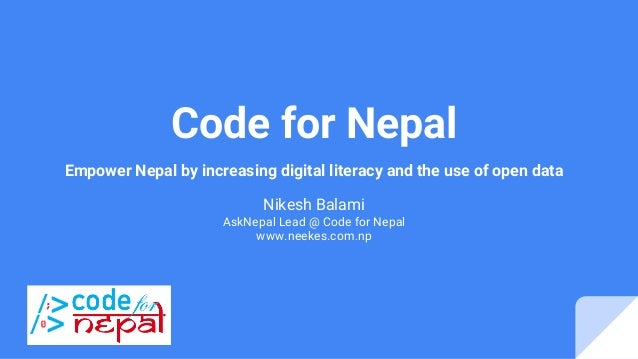 Code for Nepal Empower Nepal by increasing digital literacy and the use of open data Nikesh Balami AskNepal Lead @ Code fo...