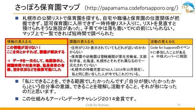 さっぽろ保育園マップ (http://papamama.codeforsapporo.org/)  札幌市の公開リストで保育園を探すも、自宅や職場と保育園の位置関係が把 握できず。認可保育園に入所できず一時待機リスト入りに。リストを見直すと ...