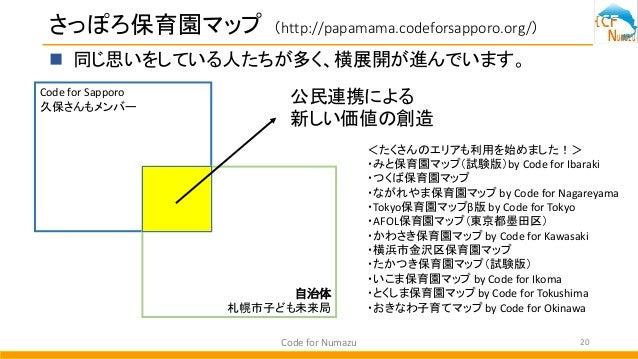 さっぽろ保育園マップ (http://papamama.codeforsapporo.org/) Code for Numazu 20  同じ思いをしている人たちが多く、横展開が進んでいます。 Code for Sapporo 久保さんもメン...