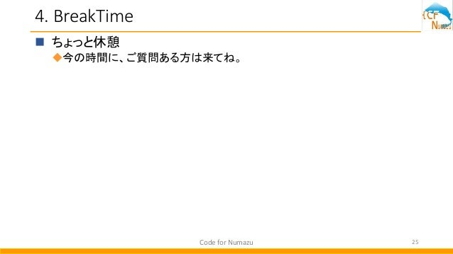 4. BreakTime  ちょっと休憩 今の時間に、ご質問ある方は来てね。 Code for Numazu 25