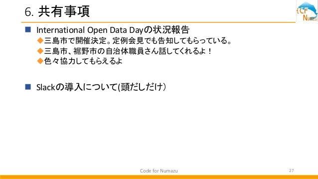 6. 共有事項  International Open Data Dayの状況報告 三島市で開催決定。定例会見でも告知してもらっている。 三島市、裾野市の自治体職員さん話してくれるよ! 色々協力してもらえるよ  Slackの導入につい...