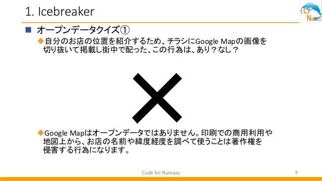 1. Icebreaker  オープンデータクイズ① 自分のお店の位置を紹介するため、チラシにGoogle Mapの画像を 切り抜いて掲載し街中で配った、この行為は、あり?なし? Google Mapはオープンデータではありません。印刷で...