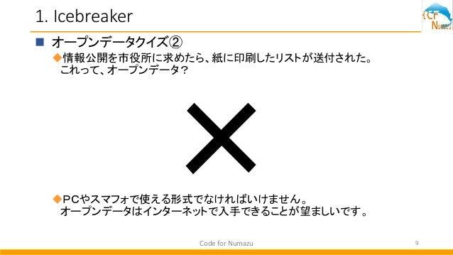 1. Icebreaker  オープンデータクイズ② 情報公開を市役所に求めたら、紙に印刷したリストが送付された。 これって、オープンデータ? PCやスマフォで使える形式でなければいけません。 オープンデータはインターネットで入手できるこ...