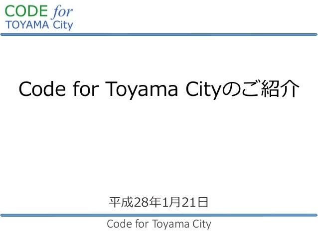 Code for Toyama Cityのご紹介 Code for Toyama City 平成28年1月21日