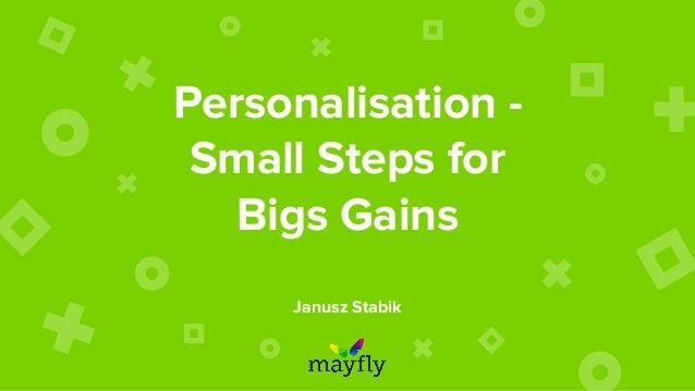 Personalisation - Small Steps for Bigs Gains Janusz Stabik