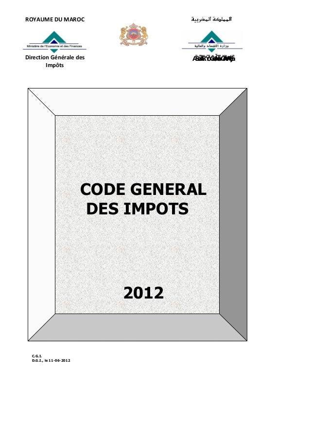C.G.I. D.G.I., le 11-06-2012 ROYAUMEDUMAROC DirectionGénéraledes Impôts ﻟﻠﻀﺮﺍﺋﺐ ﺍﻟﻌﺎﻣﺔ ﺍﳌﺪﻳﺮﻳﺔ CODE GENERAL D...