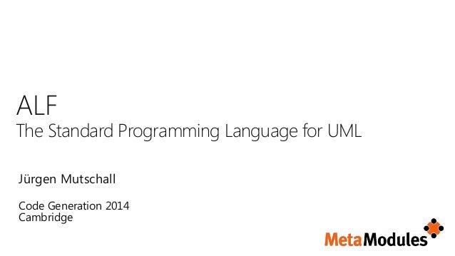 Jürgen Mutschall ALF The Standard Programming Language for UML Code Generation 2014 Cambridge