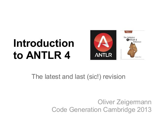 Introductionto ANTLR 4The latest and last (sic!) revisionOliver ZeigermannCode Generation Cambridge 2013