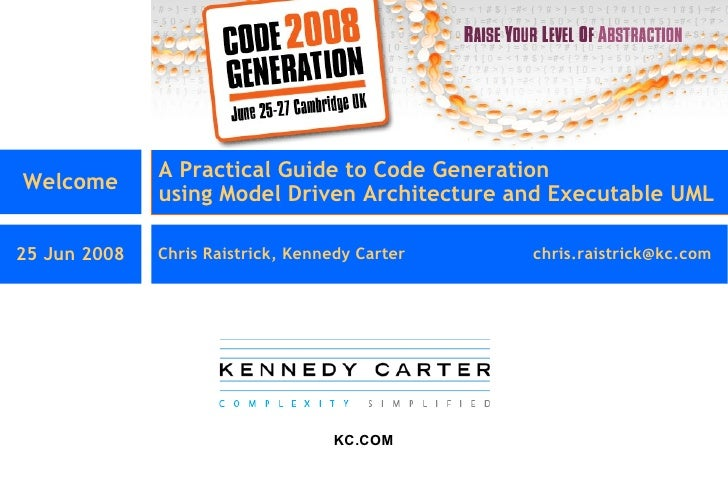 Welcome A Practical Guide to Code Generation using Model Driven Architecture and Executable UML  25 Jun 2008 Chris Raistri...
