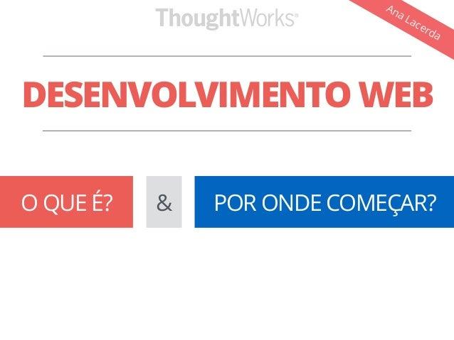 Ana Lacerda  DESENVOLVIMENTO WEB  O QUE É? & POR ONDE COMEÇAR?