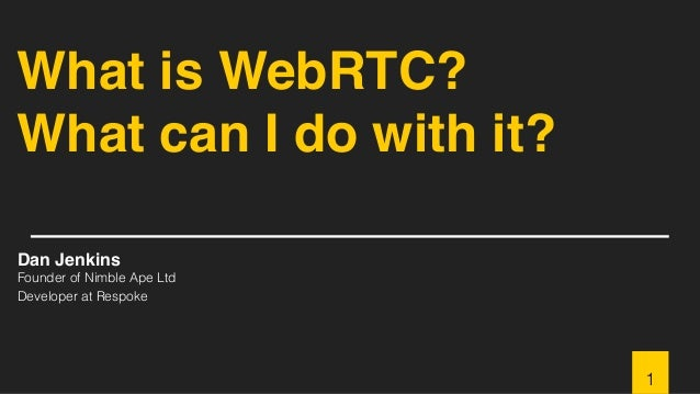 What is WebRTC? What can I do with it? Dan Jenkins Founder of Nimble Ape Ltd Developer at Respoke 1