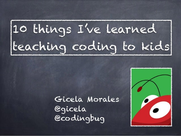 Gicela Morales @gicela @codingbug 10 things I've learned teaching coding to kids