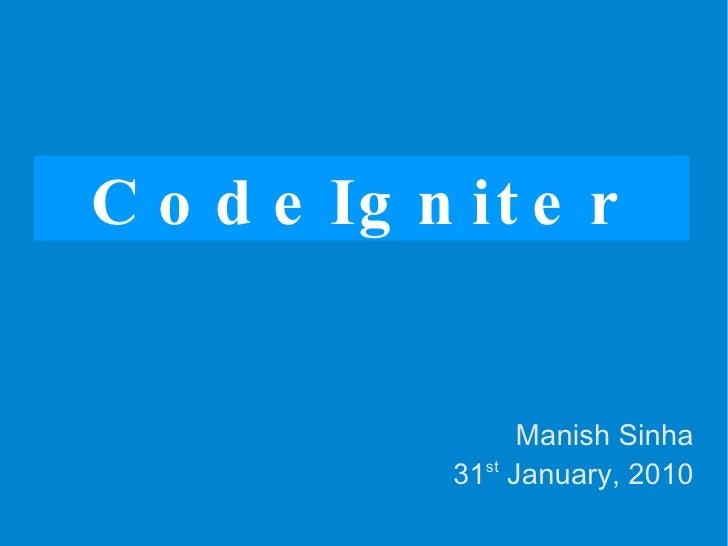 CodeIgniter Manish Sinha 31 st  January, 2010