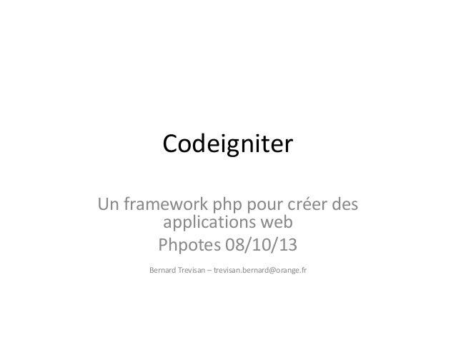 Codeigniter Un framework php pour créer des applications web Phpotes 08/10/13 Bernard Trevisan – trevisan.bernard@orange.fr