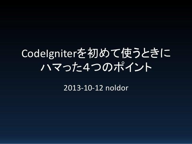 CodeIgniterを初めて使うときに ハマった4つのポイント 2013-10-12 noldor