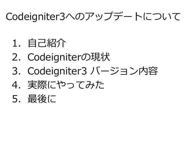 Codeigniter3へのアップデートについて 1.自己紹介 2.Codeigniterの現状 3.Codeigniter3 バージョン内容 4.実際にやってみた 5.最後に