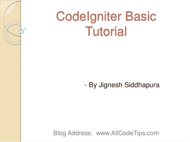 CodeIgniter Basic Tutorial - By Jignesh Siddhapura Blog Address: www.AllCodeTips.com