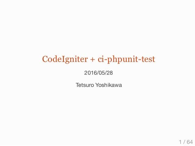 CodeIgniter + ci-phpunit-test 2016/05/28 Tetsuro Yoshikawa 1 / 64