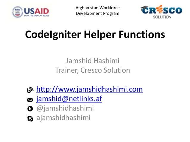 CodeIgniter Helper Functions Jamshid Hashimi Trainer, Cresco Solution http://www.jamshidhashimi.com jamshid@netlinks.af @j...