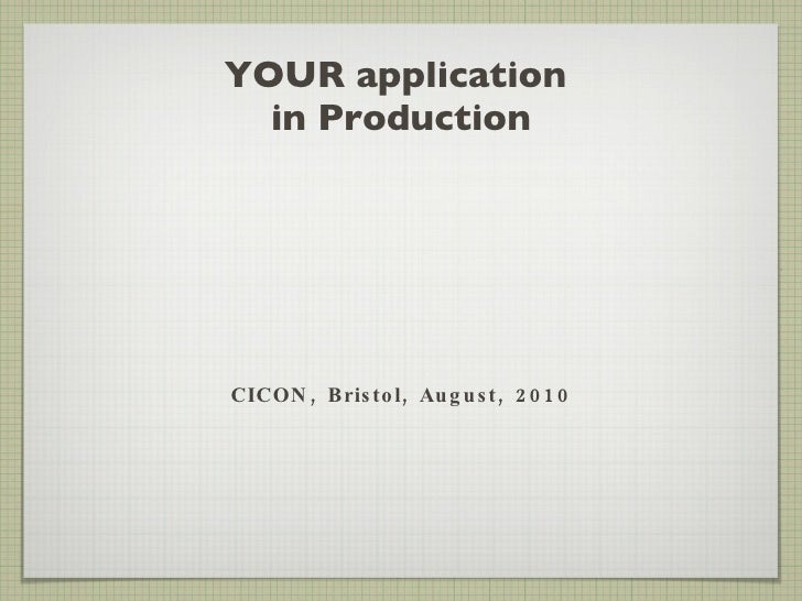 YOUR application  in Production <ul><li>CICON, Bristol, August, 2010 </li></ul>