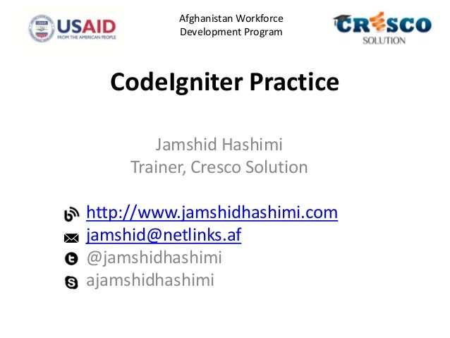 CodeIgniter Practice Jamshid Hashimi Trainer, Cresco Solution http://www.jamshidhashimi.com jamshid@netlinks.af @jamshidha...