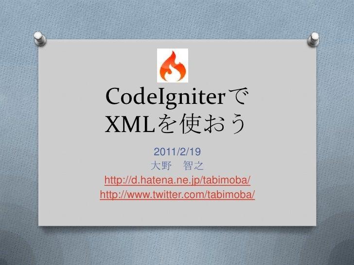 CodeIgniterでXMLを使おう<br />2011/2/19<br />大野 智之<br />http://d.hatena.ne.jp/tabimoba/<br />http://www.twitter.com/tabimoba/<b...