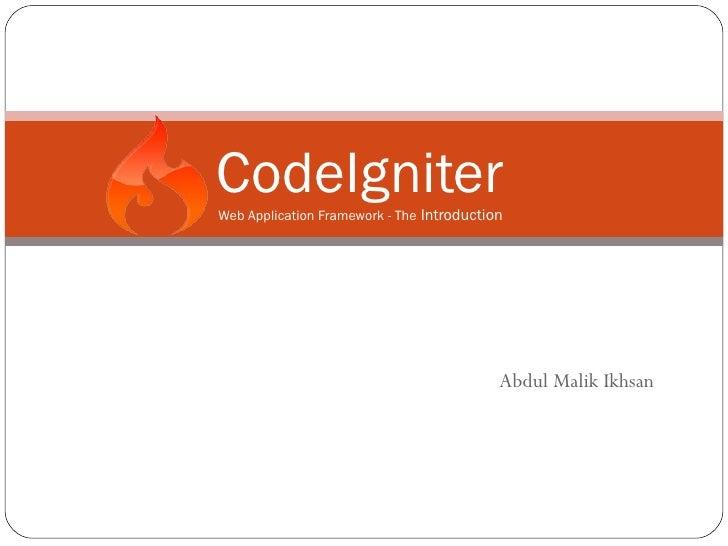 CodeIgniterWeb Application Framework - The Introduction                                           Abdul Malik Ikhsan