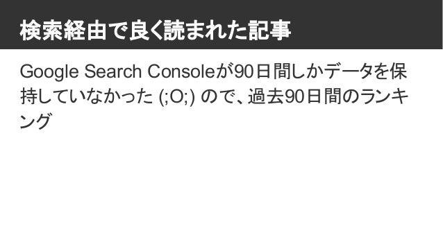 検索経由で良く読まれた記事 Google Search Consoleが90日間しかデータを保 持していなかった (;O;) ので、過去90日間のランキ ング