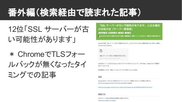 番外編(検索経由で読まれた記事) 12位「SSL サーバーが古 い可能性があります」 * ChromeでTLSフォー ルバックが無くなったタイ ミングでの記事