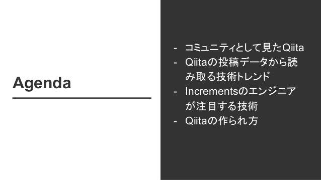 Agenda - コミュニティとして見たQiita - Qiitaの投稿データから読 み取る技術トレンド - Incrementsのエンジニア が注目する技術 - Qiitaの作られ方