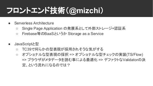 フロントエンド技術(@mizchi) ● Serverless Architecture ○ Single Page Application の発展系として外部ストレージ+認証系 ○ Firebase等のBaaSというか Storage as ...