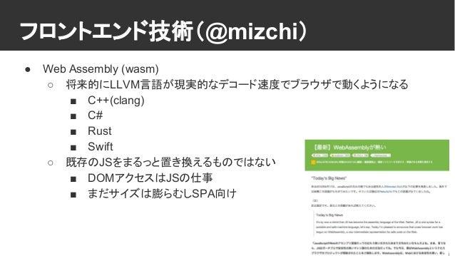 フロントエンド技術(@mizchi) ● Web Assembly (wasm) ○ 将来的にLLVM言語が現実的なデコード速度でブラウザで動くようになる ■ C++(clang) ■ C# ■ Rust ■ Swift ○ 既存のJSをまるっ...