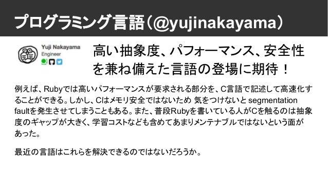 プログラミング言語(@yujinakayama) 例えば、Rubyでは高いパフォーマンスが要求される部分を、C言語で記述して高速化す ることができる。しかし、Cはメモリ安全ではないため 気をつけないと segmentation faultを発生...