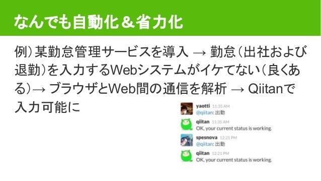 なんでも自動化&省力化 例)某勤怠管理サービスを導入 → 勤怠(出社および 退勤)を入力するWebシステムがイケてない(良くあ る)→ ブラウザとWeb間の通信を解析 → Qiitanで 入力可能に