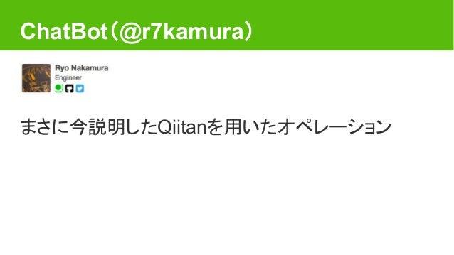 ChatBot(@r7kamura) まさに今説明したQiitanを用いたオペレーション