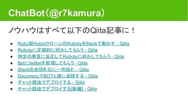 ChatBot(@r7kamura) ノウハウはすべて以下のQiita記事に! ● Ruby製HubotクローンのRubotyをSlackで動かす - Qiita ● Rubotyに定期的に何かしてもらう - Qiita ● 特定の発言に反応し...
