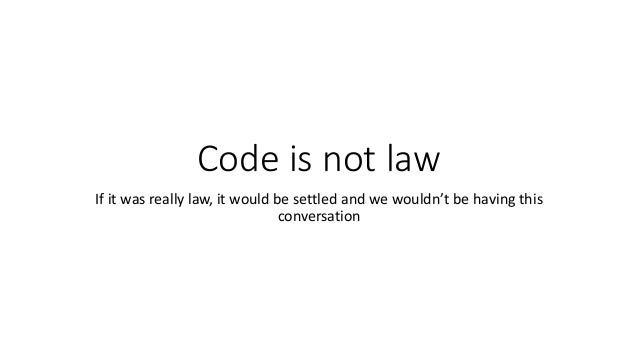 Code is not law If it was really law, it would be settled and we wouldn't be having this conversation