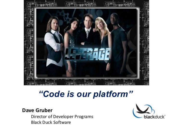 """""""Code is our platform""""Dave Gruber   Director of Developer Programs   Black Duck Software"""