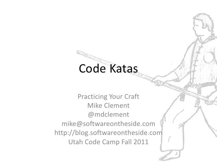 Code Katas<br />Practicing Your Craft<br />Mike Clement<br />@mdclement<br />mike@softwareontheside.com<br />http://blog.s...