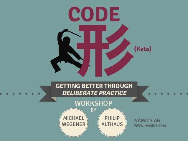 CODE GETTING BETTER THROUGH DELIBERATE PRACTICE WORKSHOP BY MICHAEL WEGENER NAMICS AG WWW.NAMICS.COM PHILIP ALTHAUS (Kata)...