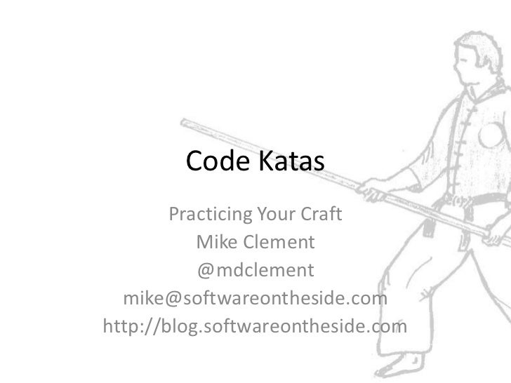 Code Katas        Practicing Your Craft           Mike Clement           @mdclement  mike@softwareontheside.comhttp://blog...