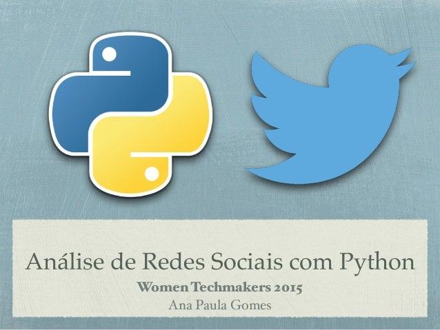 Análise de Redes Sociais com Python Women Techmakers 2015 Ana Paula Gomes