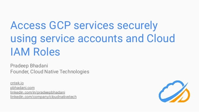 Access GCP services securely using service accounts and Cloud IAM Roles Pradeep Bhadani Founder, Cloud Native Technologies...