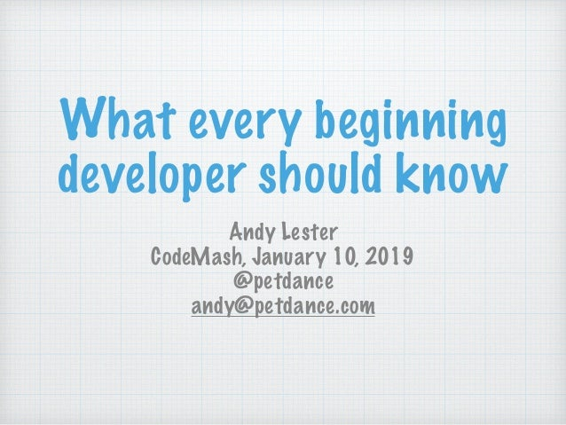 What every beginning developer should know Andy Lester CodeMash, January 10, 2019 @petdance andy@petdance.com