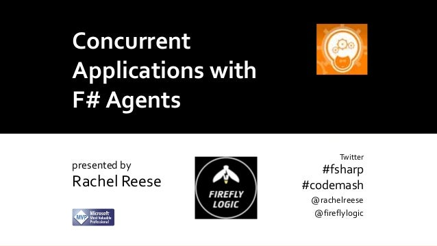 Concurrent Applications with F# Agents presented by  Rachel Reese  Twitter  #fsharp #codemash @rachelreese @fireflylogic